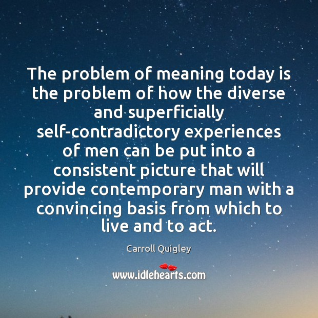 The problem of meaning today is the problem of how the diverse Carroll Quigley Picture Quote