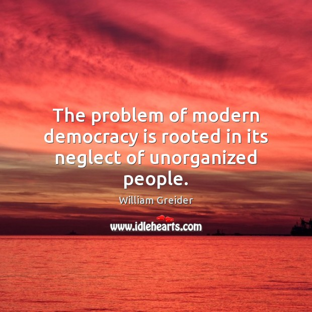 The problem of modern democracy is rooted in its neglect of unorganized people. William Greider Picture Quote