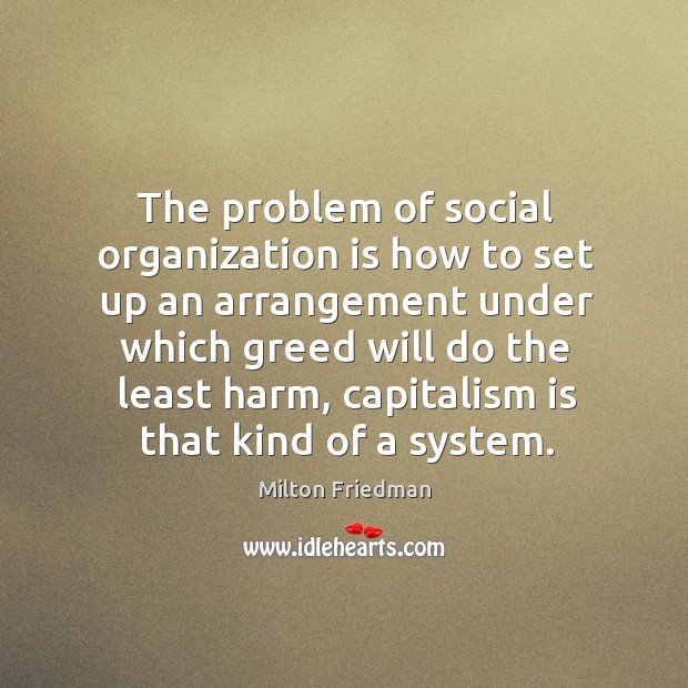 Image, The problem of social organization is how to set up an arrangement under which greed will do the least harm