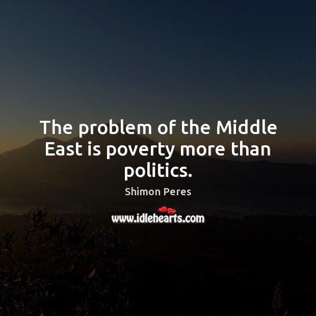 The problem of the Middle East is poverty more than politics. Shimon Peres Picture Quote