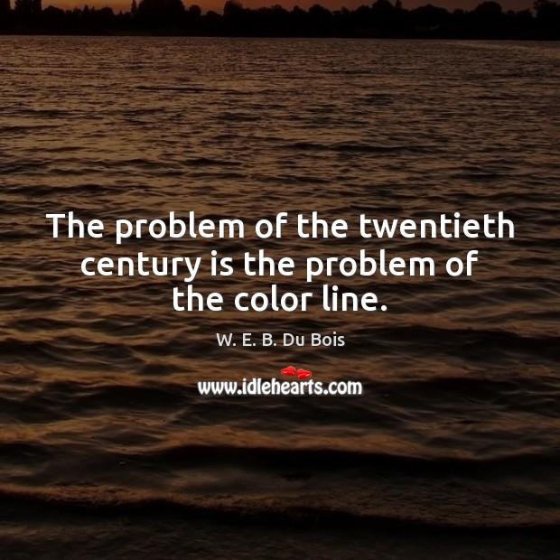 The problem of the twentieth century is the problem of the color line. W. E. B. Du Bois Picture Quote