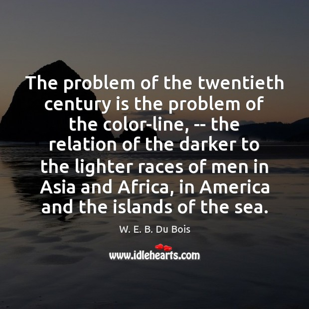 The problem of the twentieth century is the problem of the color-line, W. E. B. Du Bois Picture Quote