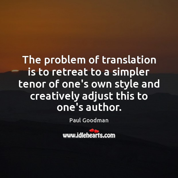 The problem of translation is to retreat to a simpler tenor of Paul Goodman Picture Quote