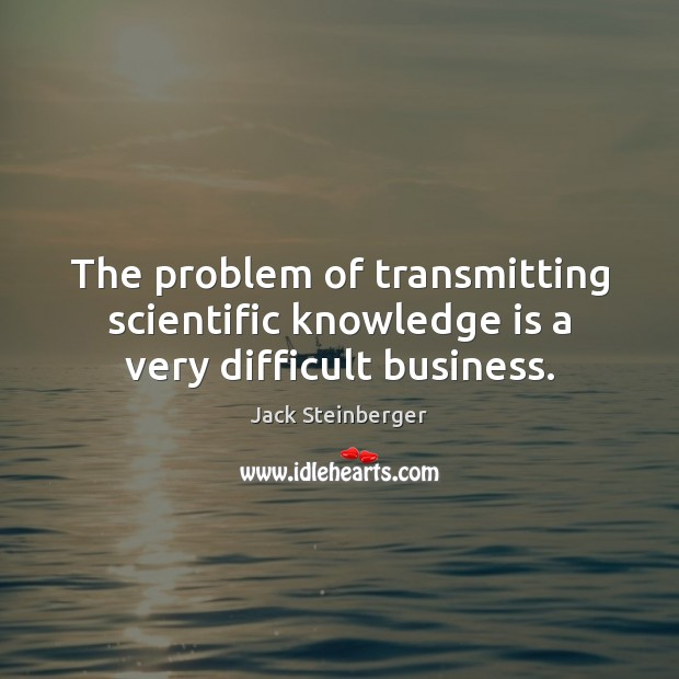 The problem of transmitting scientific knowledge is a very difficult business. Image
