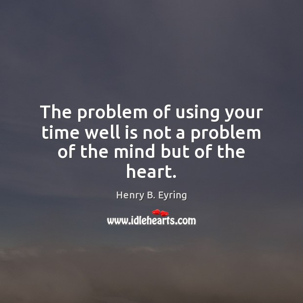 Image, The problem of using your time well is not a problem of the mind but of the heart.