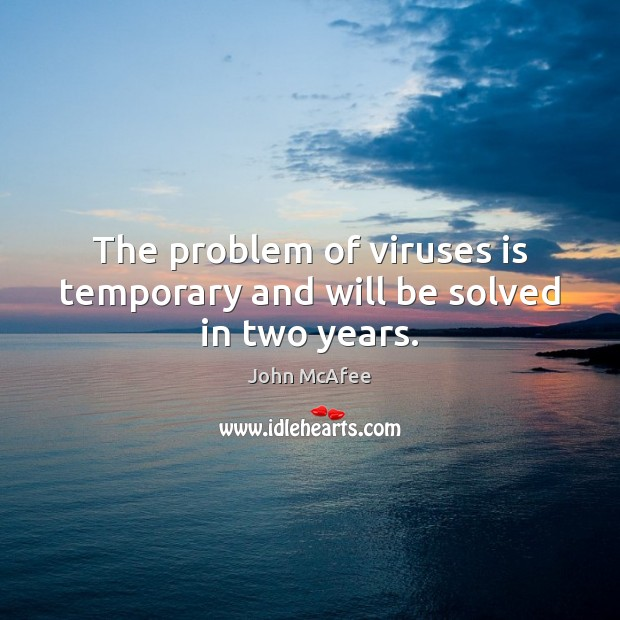 The problem of viruses is temporary and will be solved in two years. Image