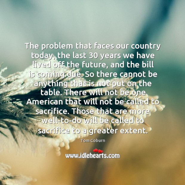 The problem that faces our country today, the last 30 years we have lived off the future Tom Coburn Picture Quote