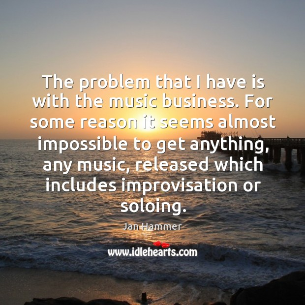 The problem that I have is with the music business. Jan Hammer Picture Quote