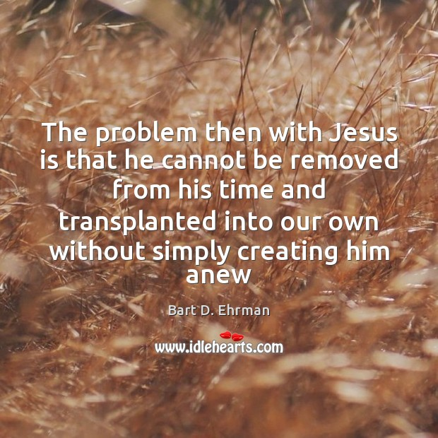 The problem then with Jesus is that he cannot be removed from Image