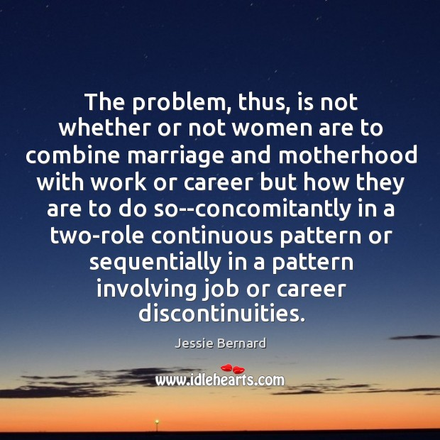 The problem, thus, is not whether or not women are to combine Jessie Bernard Picture Quote