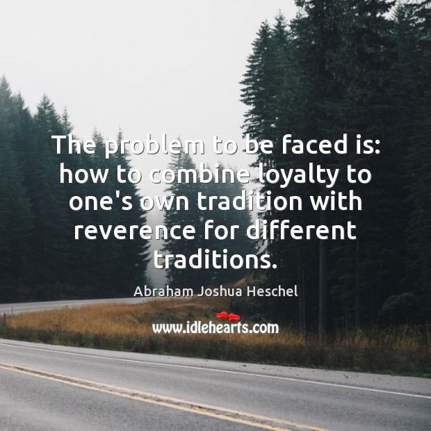 The problem to be faced is: how to combine loyalty to one's Abraham Joshua Heschel Picture Quote