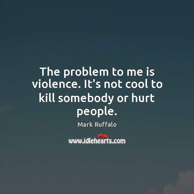 The problem to me is violence. It's not cool to kill somebody or hurt people. Image