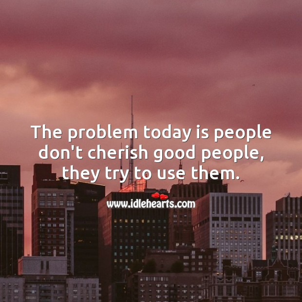 The problem today is people don't cherish good people, they try to use them. Good People Quotes Image