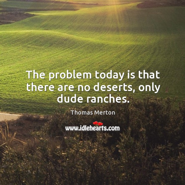 The problem today is that there are no deserts, only dude ranches. Image
