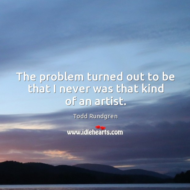 The problem turned out to be that I never was that kind of an artist. Todd Rundgren Picture Quote