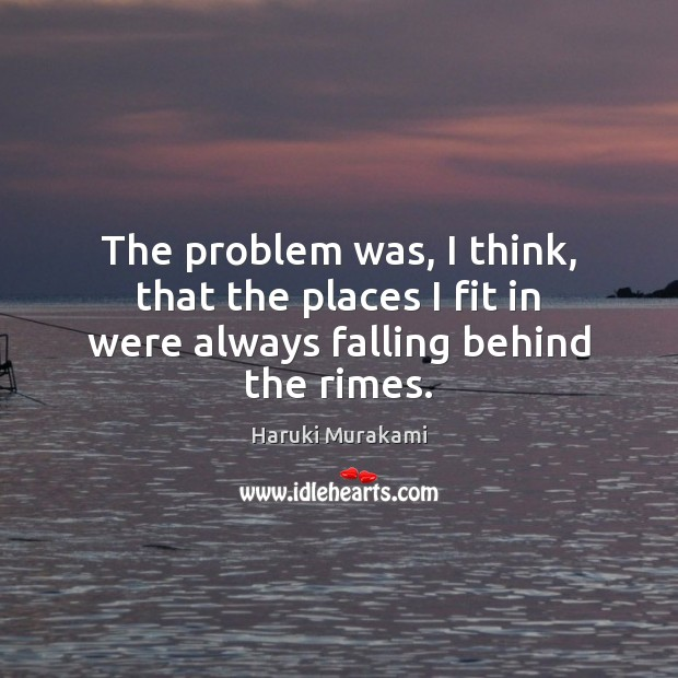 The problem was, I think, that the places I fit in were always falling behind the rimes. Haruki Murakami Picture Quote