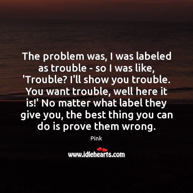The problem was, I was labeled as trouble – so I was Pink Picture Quote
