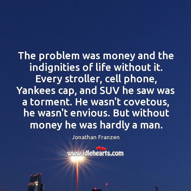 The problem was money and the indignities of life without it. Every Image