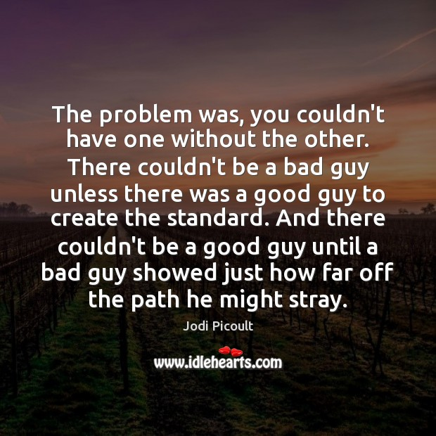The problem was, you couldn't have one without the other. There couldn't Jodi Picoult Picture Quote