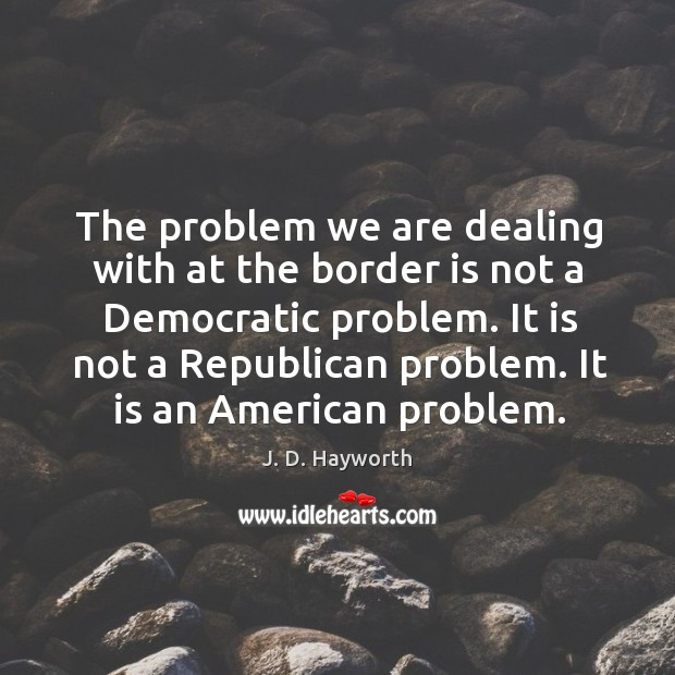 The problem we are dealing with at the border is not a democratic problem. Image