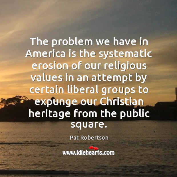 The problem we have in america is the systematic erosion of our religious values in Image