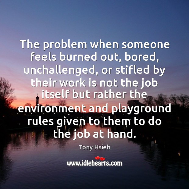 The problem when someone feels burned out, bored, unchallenged, or stifled by Tony Hsieh Picture Quote