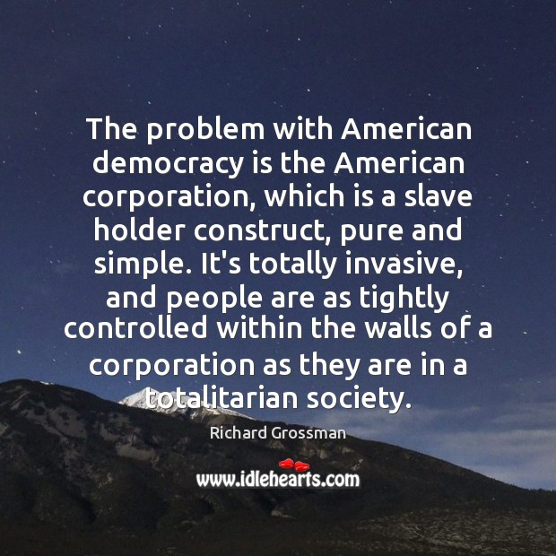 The problem with American democracy is the American corporation, which is a Image