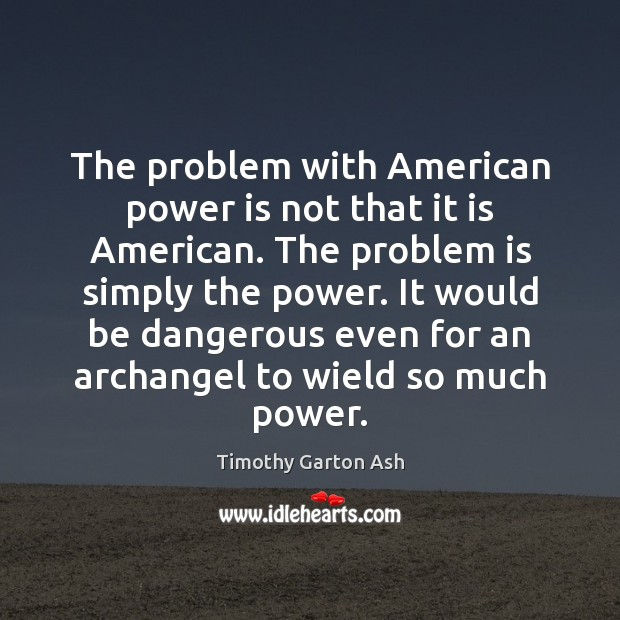 Image, The problem with American power is not that it is American. The