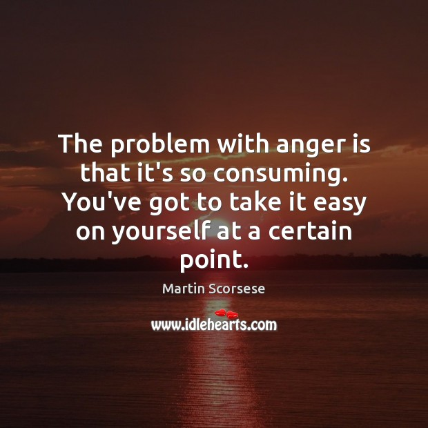 Image, The problem with anger is that it's so consuming. You've got to