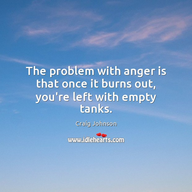 Image, The problem with anger is that once it burns out, you're left with empty tanks.
