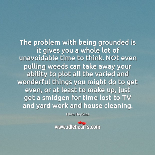 The problem with being grounded is it gives you a whole lot Ellen Hopkins Picture Quote