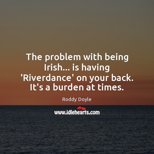 The problem with being Irish… is having 'Riverdance' on your back. It's Image
