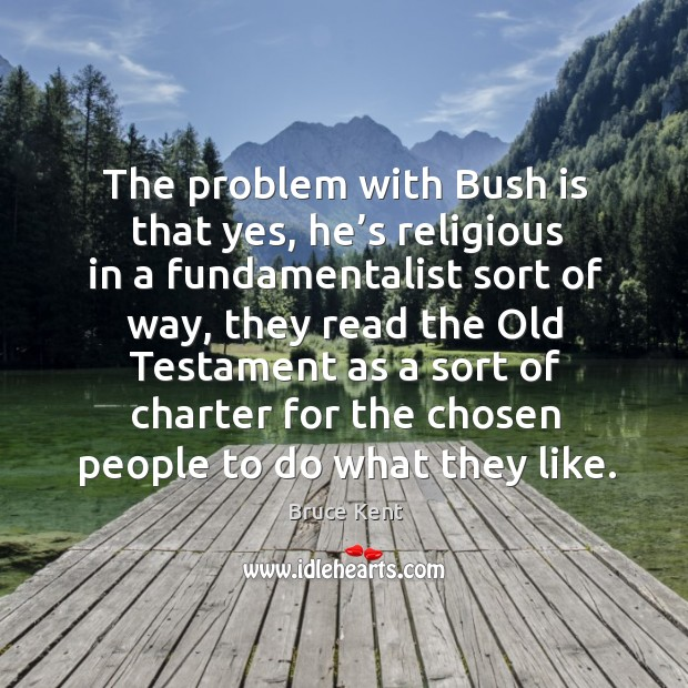 The problem with bush is that yes, he's religious in a fundamentalist sort of way Bruce Kent Picture Quote