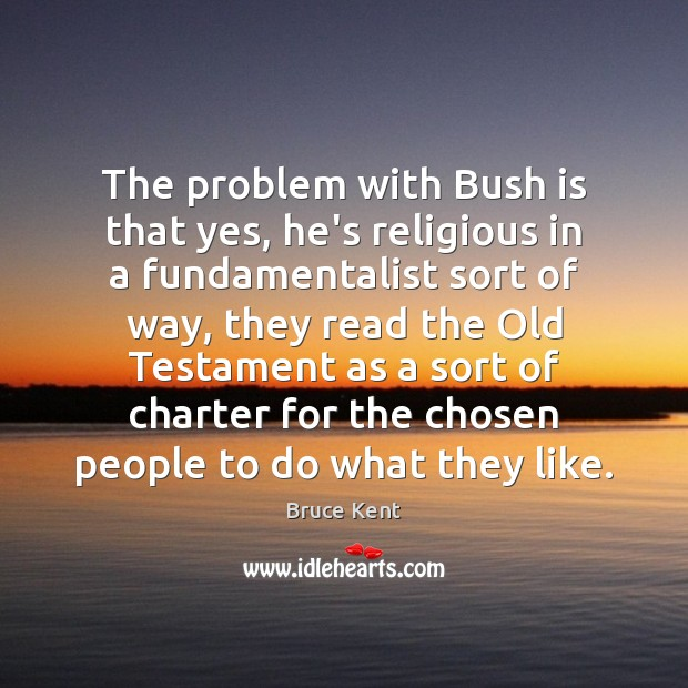 The problem with Bush is that yes, he's religious in a fundamentalist Bruce Kent Picture Quote