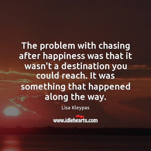 The problem with chasing after happiness was that it wasn't a destination Lisa Kleypas Picture Quote