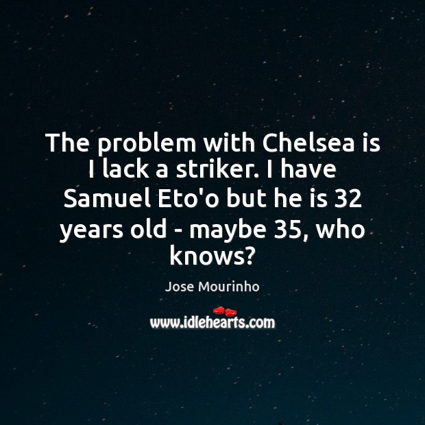 The problem with Chelsea is I lack a striker. I have Samuel Image