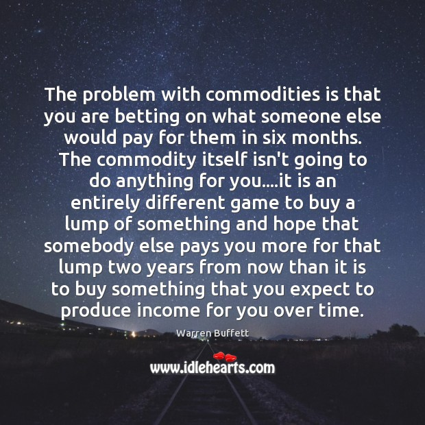 The problem with commodities is that you are betting on what someone Image