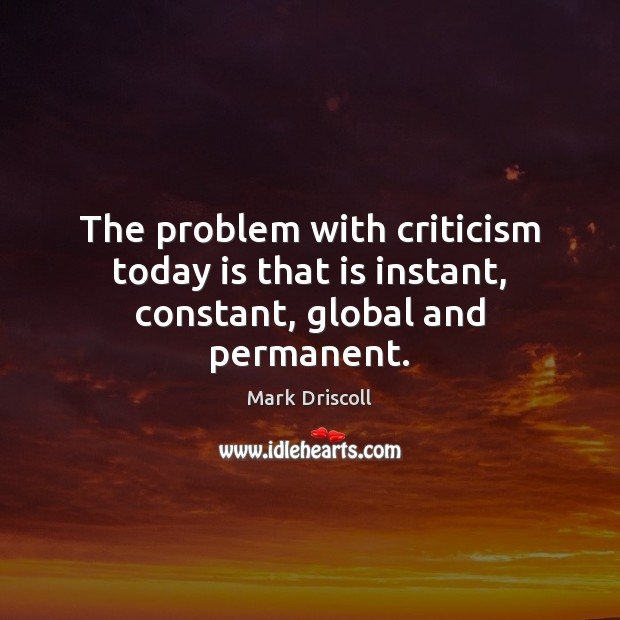 The problem with criticism today is that is instant, constant, global and permanent. Mark Driscoll Picture Quote