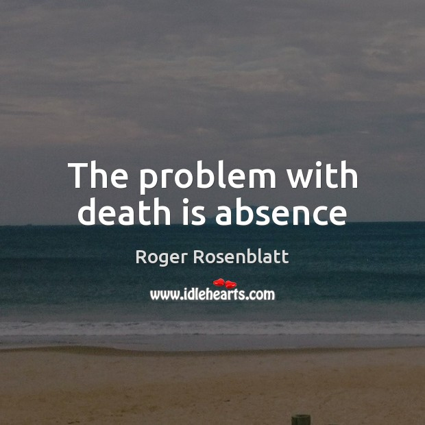 Image, The problem with death is absence