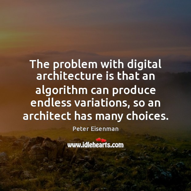 The problem with digital architecture is that an algorithm can produce endless Peter Eisenman Picture Quote