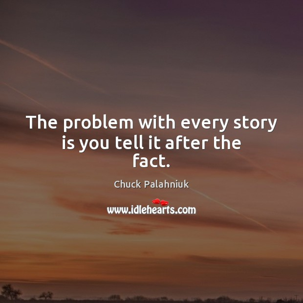 The problem with every story is you tell it after the fact. Chuck Palahniuk Picture Quote