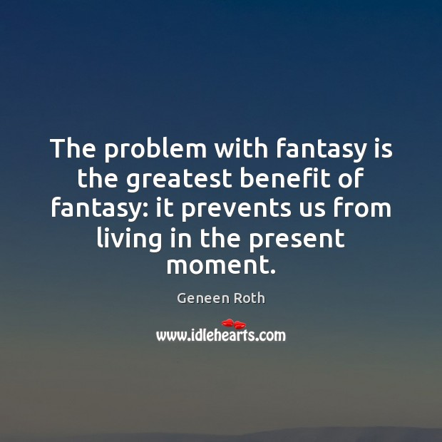The problem with fantasy is the greatest benefit of fantasy: it prevents Geneen Roth Picture Quote