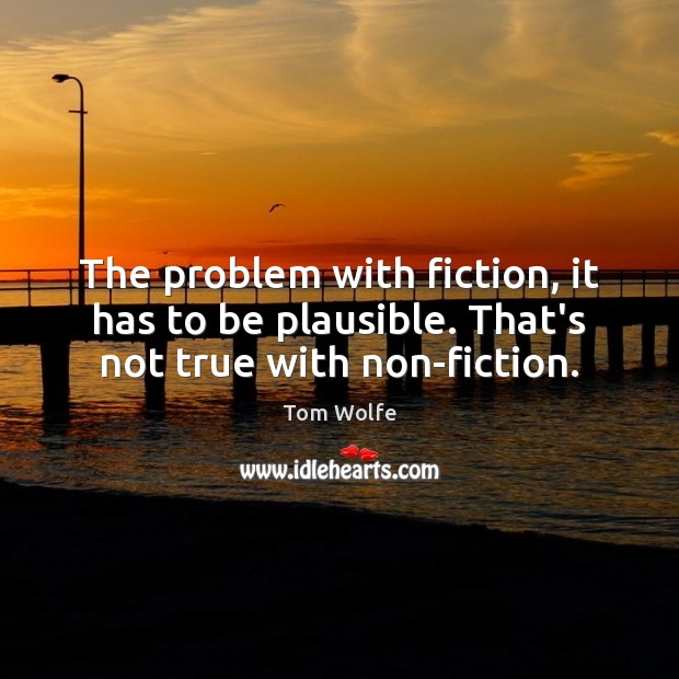 The problem with fiction, it has to be plausible. That's not true with non-fiction. Image