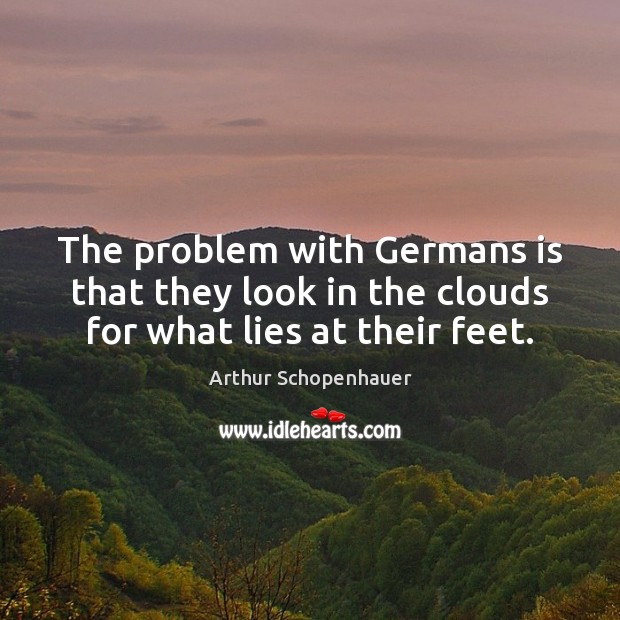 The problem with Germans is that they look in the clouds for what lies at their feet. Arthur Schopenhauer Picture Quote