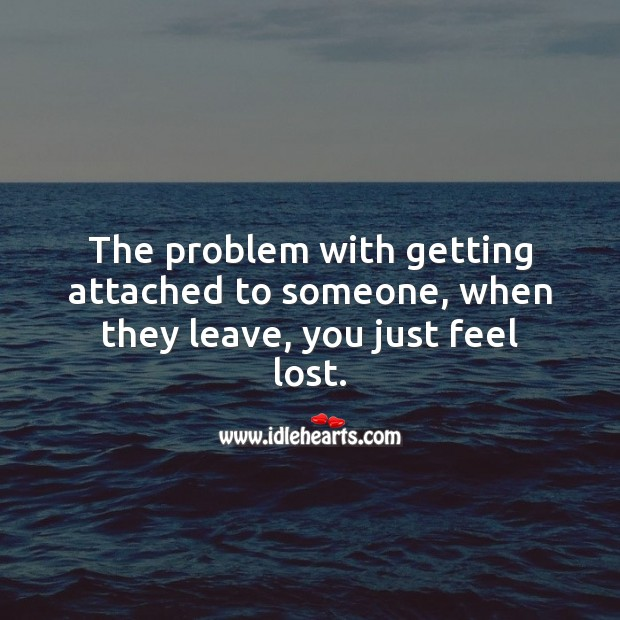 The problem with getting attached to someone, when they leave, you just feel lost. Sad Love Quotes Image