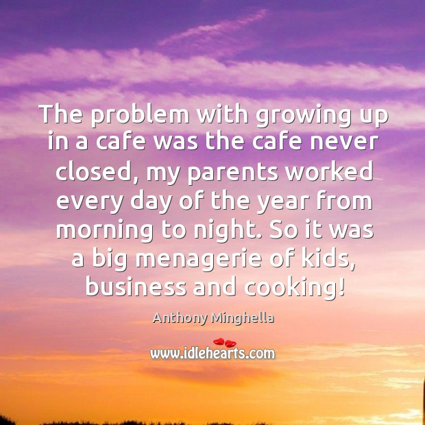 The problem with growing up in a cafe was the cafe never closed, my parents worked every day of the Image