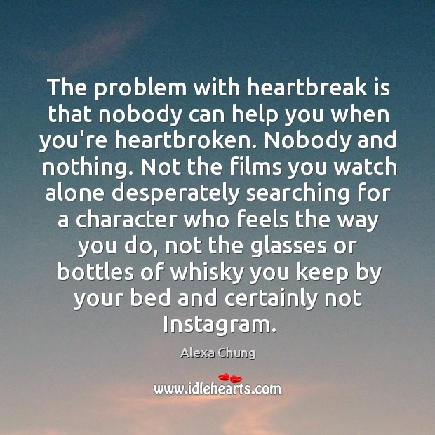 The problem with heartbreak is that nobody can help you when you're Image