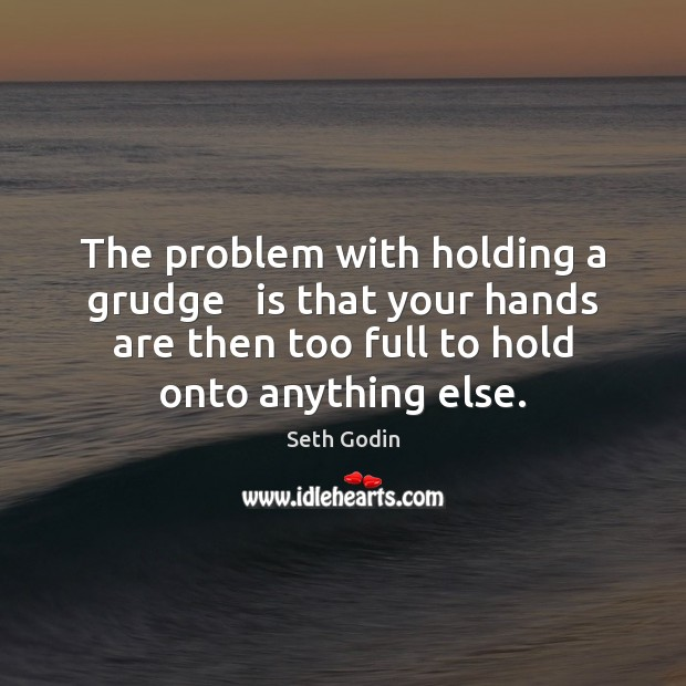 Image, The problem with holding a grudge   is that your hands are then