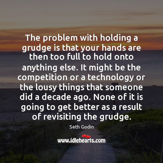 The problem with holding a grudge is that your hands are then Grudge Quotes Image