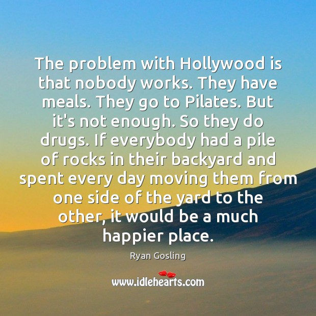 The problem with Hollywood is that nobody works. They have meals. They Ryan Gosling Picture Quote